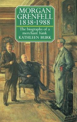 Morgan Grenfell 1838-1988: The Biography of a Merchant Bank - Burk, Kathleen