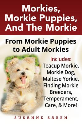 Morkies, Morkie Puppies, and the Morkie: From Morkie Puppies to Adult Morkies Includes: Teacup Morkie, Morkie Dog, Maltese Yorkie, Finding Morkie Breeders, Temperament, Care, and More! - Saben, Susanne