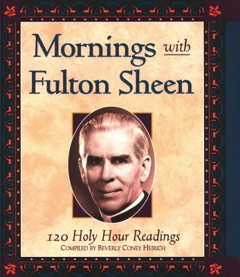 Mornings with Fulton Sheen: 120 Holy Hour Readings - Heirich, Beverly Coney (Compiled by)