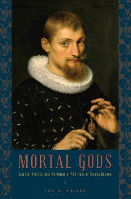 Mortal Gods: Science, Politics, and the Humanist Ambitions of Thomas Hobbes - Miller, Ted H