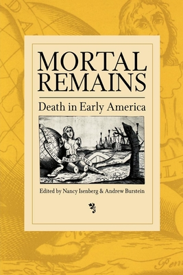 Mortal Remains: Death in Early America - Isenberg, Nancy (Editor), and Burstein, Andrew, Professor (Editor)