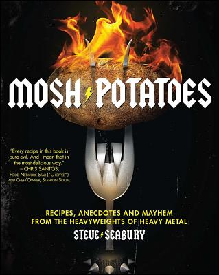 Mosh Potatoes: Recipes, Anecdotes, and Mayhem from the Heavyweights of Heavy Metal - Seabury, Steve