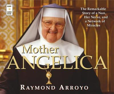 Mother Angelica: The Remarkable Story of a Nun, Her Nerve, and a Network of Miracles - Arroyo, Raymond (Read by)