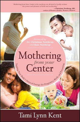 Mothering from Your Center: Tapping Your Body's Natural Energy for Pregnancy, Birth, and Parenting - Kent, Tami Lynn, and Northrup, Christianne, Dr. (Foreword by), and Northrup, Kate (Foreword by)