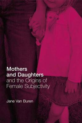 Mothers and Daughters and the Origins of Female Subjectivity - Van Buren, Jane