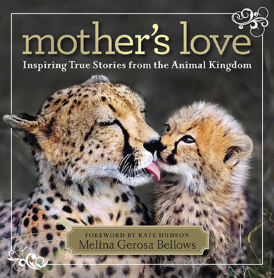 Mother's Love: Inspiring True Stories from the Animal Kingdom - Bellows, Melina Gerosa, and Hudson, Kate (Foreword by)