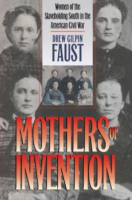 Mothers of Invention: Women of the Slaveholding South in the American Civil War - Faust, Drew Gilpin, President