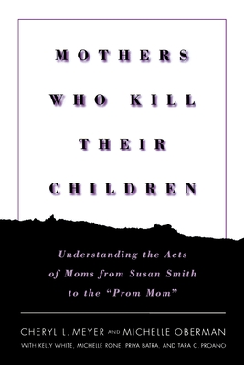 Mothers Who Kill Their Children: Understanding the Acts of Moms from Susan Smith to the -Prom Mom- - Meyer, Cheryl L