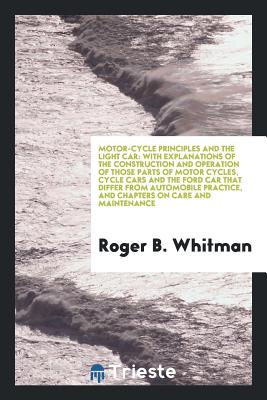 Motor-Cycle Principles and the Light Car: With Explanations of the Construction and Operation of Those Parts of Motor Cycles, Cycle Cars and the Ford Car That Differ from Automobile Practice, and Chapters on Care and Maintenance - Whitman, Roger B