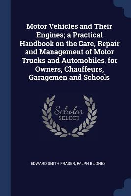 Motor Vehicles and Their Engines; A Practical Handbook on the Care, Repair and Management of Motor Trucks and Automobiles, for Owners, Chauffeurs, Garagemen and Schools - Fraser, Edward Smith, and Jones, Ralph B