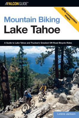 Mountain Biking Lake Tahoe: A Guide to Lake Tahoe and Truckee's Greatest Off-Road Bicycle Rides - Jackson, Lorene