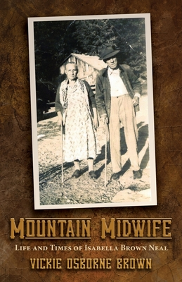 Mountain Midwife: Life and Times of Isabella Brown Neal - Brown, Vickie Osborne
