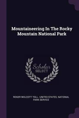 Mountaineering in the Rocky Mountain National Park - Toll, Roger Wolcott, and United States National Park Service (Creator)