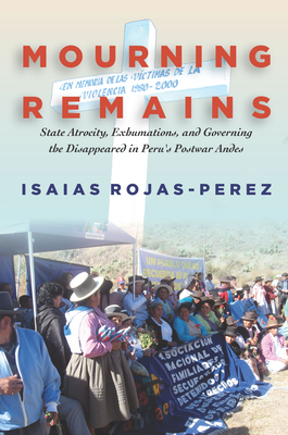Mourning Remains: State Atrocity, Exhumations, and Governing the Disappeared in Peru's Postwar Andes - Rojas-Perez, Isaias
