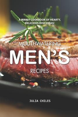 Mouthwatering Men's Recipes: A Manly Cookbook of Hearty, Delicious Dish Ideas! - Chiles, Julia