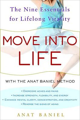 Move Into Life: The Nine Essentials for Lifelong Vitality - Baniel, Anat