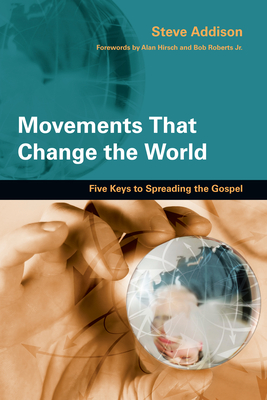 Movements That Change the World: Five Keys to Spreading the Gospel - Addison, Steve, and Hirsch, Alan, M.D. (Foreword by), and Roberts, Bob, Jr. (Foreword by)