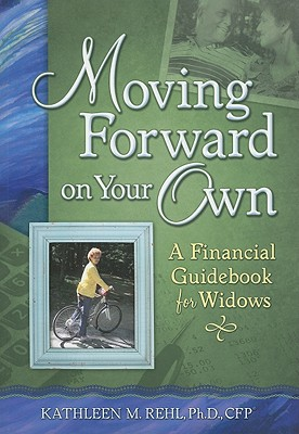 Moving Forward on Your Own: A Financial Guidebook for Widows - Rehl, Kathleen M