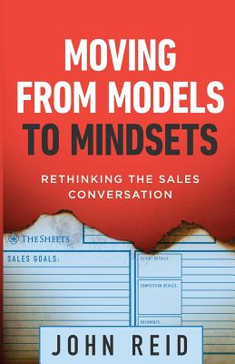 Moving from Models to Mindsets: Rethinking the Sales Conversation - Reid, John