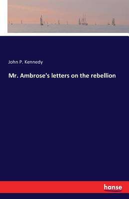 Mr. Ambrose's Letters on the Rebellion - Kennedy, John P