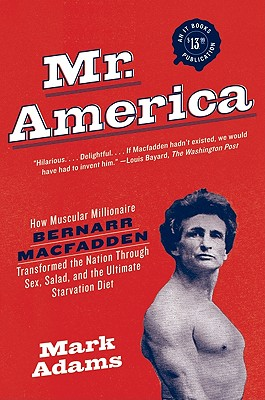 Mr. America: How Muscular Millionaire Bernarr Macfadden Transformed the Nation Through Sex, Salad, and the Ultimate Starvation Diet - Adams, Mark