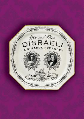 Mr. and Mrs. Disraeli: A Strange Romance - Hay, Daisy