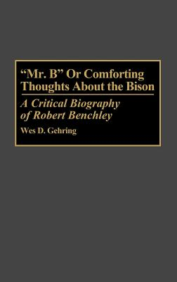 Mr. B or Comforting Thoughts about the Bison: A Critical Biography of Robert Benchley - Gehring, Wes D