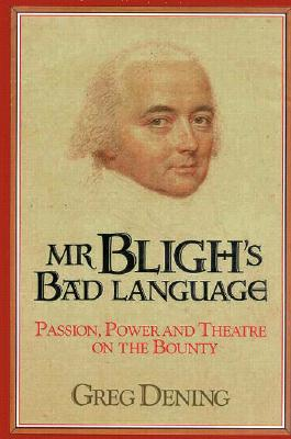 MR Bligh's Bad Language: Passion, Power and Theater on H. M. Armed Vessel Bounty - Dening, Greg