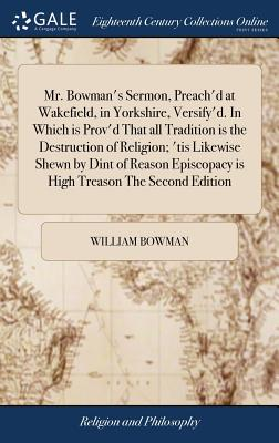 Mr. Bowman's Sermon, Preach'd at Wakefield, in Yorkshire, Versify'd. in Which Is Prov'd That All Tradition Is the Destruction of Religion; 'tis Likewise Shewn by Dint of Reason Episcopacy Is High Treason the Second Edition - Bowman, William
