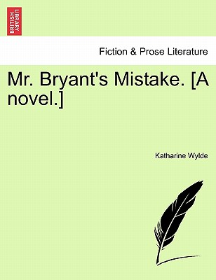Mr. Bryant's Mistake. [A Novel.] - Wylde, Katharine