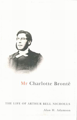 MR Charlotte Brontë: The Life of Arthur Bell Nicholls - Adamson, Alan H
