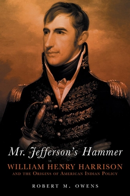 Mr. Jefferson's Hammer: William Henry Harrison and the Origins of American Indian Policy - Owens, Robert M