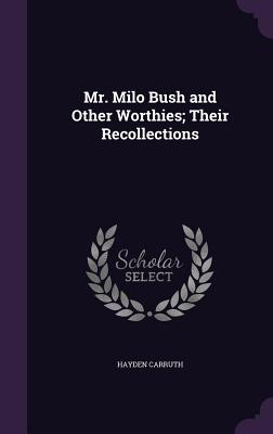 Mr. Milo Bush and Other Worthies; Their Recollections - Carruth, Hayden