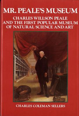 Mr. Peale's Museum: Charles Willson Peale and the First Popular Museum of Natural Science and Art - Sellers, Charles Coleman