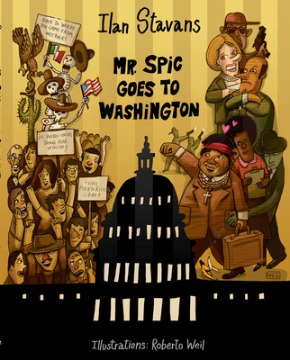 Mr. Spic Goes to Washington - Stavans, Ilan, PhD