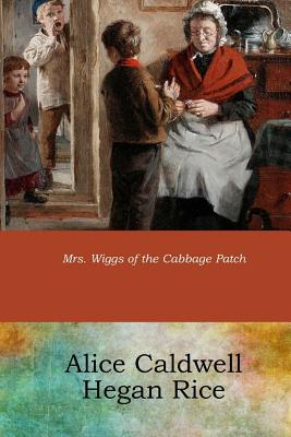 Mrs. Wiggs of the Cabbage Patch - Rice, Alice Caldwell Hegan
