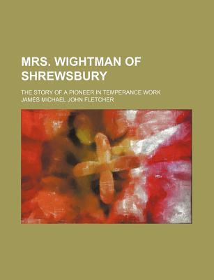 Mrs. Wightman of Shrewsbury; The Story of a Pioneer in Temperance Work - Fletcher, James Michael John
