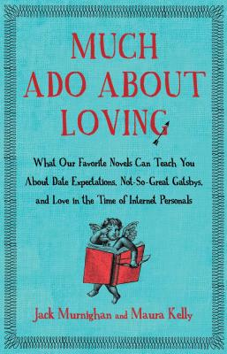 Much Ado about Loving: What Our Favorite Novels Can Teach You about Date Expectations, Not So-Great Gatsbys, and Love in the Time of Internet Personals - Murnighan, Jack