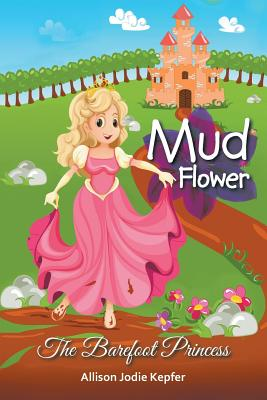 Mud Flower: The Barefoot Princess - Kepfer, Allison Jodie