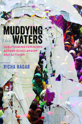 Muddying the Waters: Coauthoring Feminisms Across Scholarship and Activism - Nagar, Richa, PhD