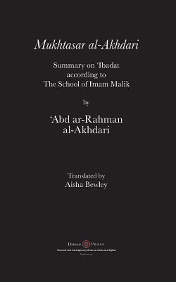 Mukhtasar al-Akhdari: Summary on 'Ibadat according to the School of Imam Malik - Al-Akhdari, 'abd Ar-Rahman, and Bewley, Aisha Abdurrahman (Translated by), and Bewley, Abdalhaqq (Editor)