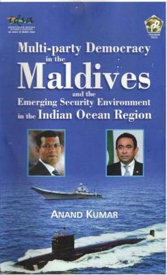 Multi-Party Democracy in the Maldives and the Emerging Security Environment in the Indian Ocean Region - Kumar, Anand