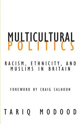Multicultural Politics: Racism, Ethnicity, and Muslims in Britain - Modood, Tariq, and Calhoun, Craig, President (Foreword by)