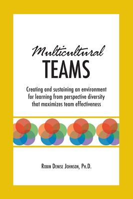 Multicultural Teams: Creating and Sustaining an Environment for Learning from Perspective Diversity That Maximizes Team Effectiveness - Johnson, Robin Denise