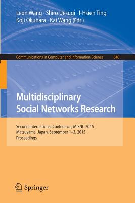Multidisciplinary Social Networks Research: Second International Conference, Misnc 2015, Matsuyama, Japan, September 1-3, 2015. Proceedings - Wang, Leon (Editor), and Uesugi, Shiro (Editor), and Ting, I-Hsien (Editor)