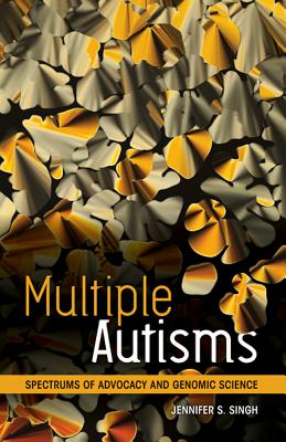 Multiple Autisms: Spectrums of Advocacy and Genomic Science - Singh, Jennifer S