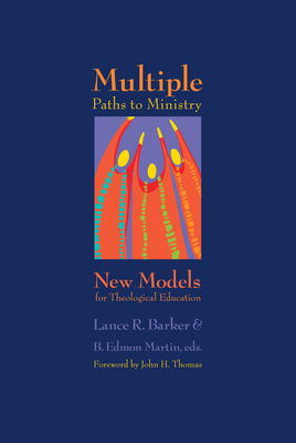Multiple Paths to Ministry: New Models for Theological Education - Barker, Lance R, and Martin, B Edmon, and Thomas, John (Foreword by)