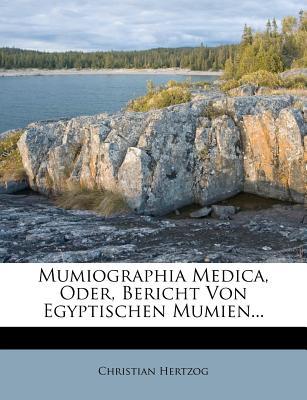 Mumiographia Medica, Oder, Bericht Von Egyptischen Mumien... - Hertzog, Christian