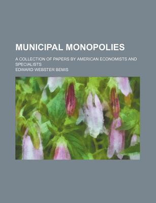Municipal Monopolies; A Collection of Papers by American Economists and Specialists - Bemis, Edward Webster