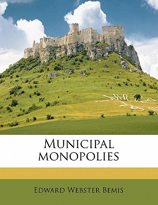 Municipal Monopolies - Bemis, Edward Webster